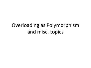 Overloading as Polymorphism and misc. topics
