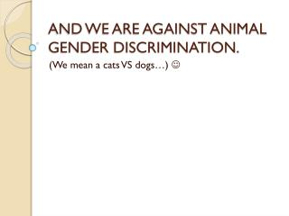AND WE ARE AGAINST ANIMAL GENDER DISCRIMINATION.