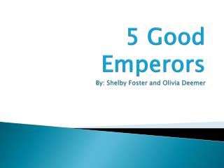 5 Good Emperors By: Shelby Foster and Olivia  Deemer