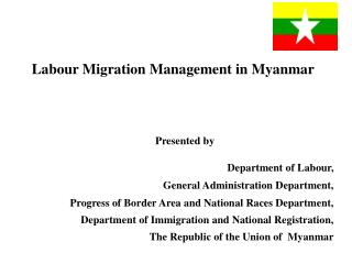 Labour Migration Management in  Myanmar Presented by Department of  Labour ,