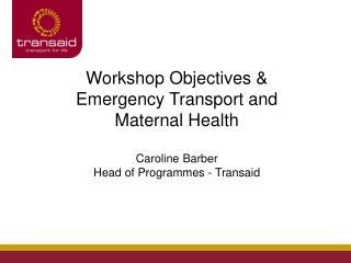 Workshop Objectives & Emergency Transport and Maternal Health Caroline Barber
