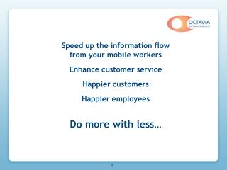 Speed up the information flow from your mobile workers Enhance customer service Happier customers