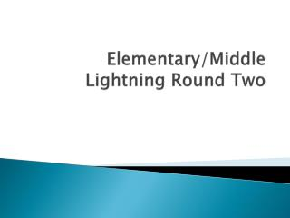 Elementary/Middle Lightning Round Two