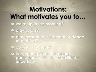 Motivations: What motivates you to…