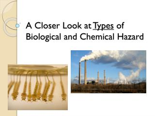 A Closer Look at  Types  of Biological and Chemical Hazard