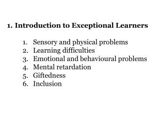 Introduction to Exceptional Learners		 Sensory and physical problems Learning difficulties
