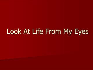 Look At Life From My Eyes