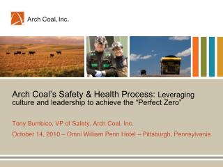 Arch Coal s Safety  Health Process: Leveraging culture and leadership to achieve the  Perfect Zero