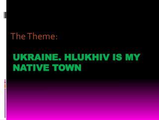 UKRAINE. HLUKHIV IS MY NATIVE TOWN