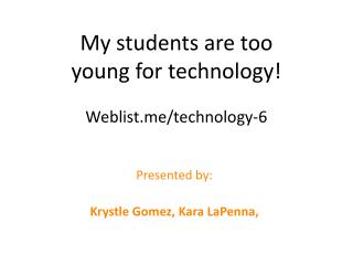 My students are too  young for  technology ! Weblist/technology-6