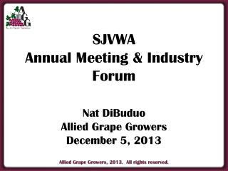 SJVWA Annual Meeting & Industry Forum Nat DiBuduo Allied  Grape Growers December 5, 2013