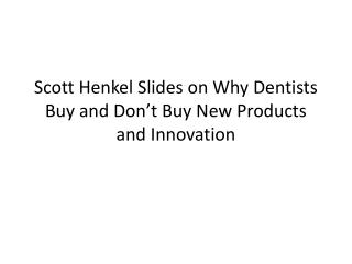 Scott Henkel Slides on Why Dentists Buy and Don�t Buy New Products and Innovation