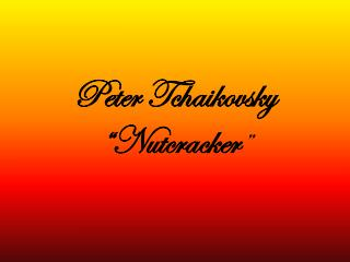 "Peter Tchaikovsky  ""Nutcracker """