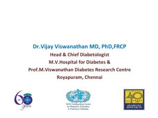 Dr.Vijay Viswanathan MD, PhD,FRCP Head & Chief Diabetologist  M.V.Hospital for Diabetes &
