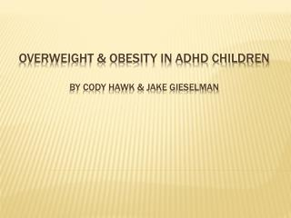Overweight & Obesity in ADHD Children By Cody Hawk & Jake  Gieselman