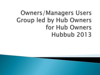 Owners/Managers Users Group led by Hub Owners for Hub  Owners Hubbub 2013