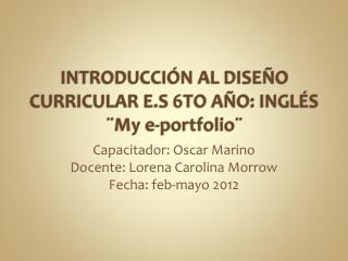INTRODUCCIÓN AL DISEÑO CURRICULAR E.S 6TO AÑO: INGLÉS ¨My e-portfolio¨