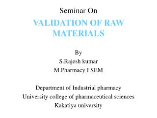 Seminar On VALIDATION OF RAW MATERIALS By  S.Rajesh kumar M.Pharmacy  I SEM