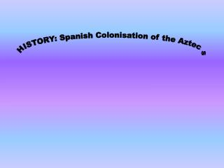 HISTORY: Spanish Colonisation of the Aztecs