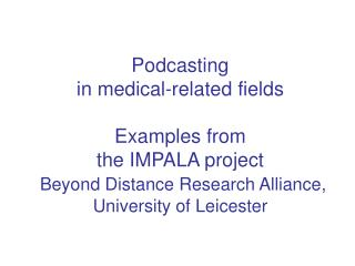 Podcasting  in medical-related fields  Examples from  the IMPALA project  Beyond Distance Research Alliance,  University
