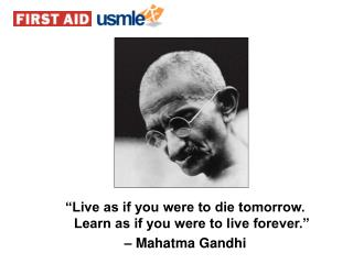 �Live as if you were to die tomorrow. Learn as if you were to live forever.� �  Mahatma Gandhi