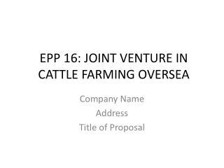 EPP  16: JOINT VENTURE IN CATTLE FARMING OVERSEA