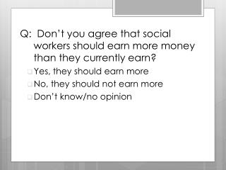 Q:   Don't you agree that social workers should earn more money than they currently earn?