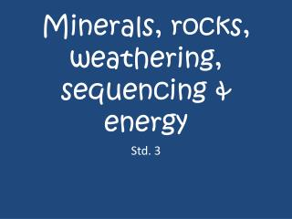 Minerals, rocks, weathering, sequencing & energy