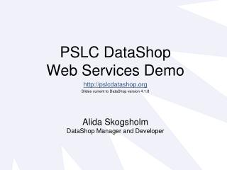 PSLC DataShop  Web Services Demo pslcdatashop Slides current to DataShop version 4.1.8
