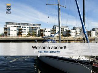 Welcome aboard ! Gävle  Municipality  2009