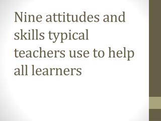 Nine attitudes and skills typical teachers use to help all learners