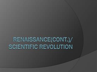 Renaissance(Cont.)/ Scientific Revolution
