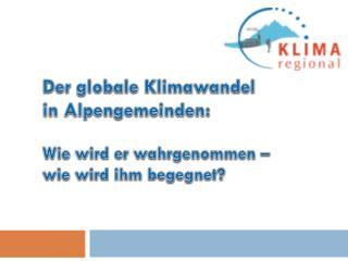 Der globale Klimawandel  in Alpengemeinden: Wie wird er wahrgenommen –  wie wird ihm begegnet?