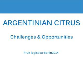 ARGENTINIAN CITRUS Challenges  &  Opportunities Fruit logistica Berlin2014