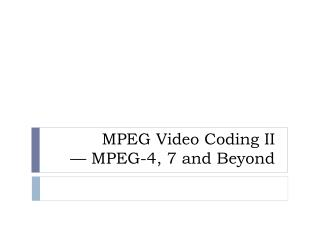 MPEG Video Coding II � MPEG-4, 7 and Beyond