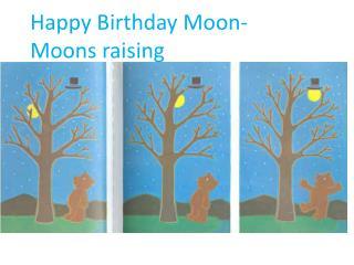 Happy Birthday Moon-  Moons raising