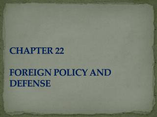 CHAPTER 22  FOREIGN POLICY AND DEFENSE