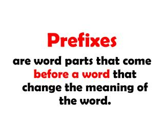 Prefixes are word parts that come before a word that change the meaning of the word.