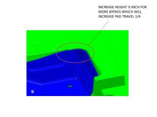 INCREASE HEIGHT ¼ INCH FOR MORE BYPASS WHICH WILL INCREASE PAD TRAVEL 1/4