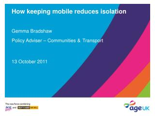 How keeping mobile reduces isolation Gemma Bradshaw Policy Adviser – Communities & Transport