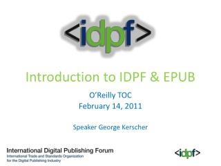 Introduction to IDPF & EPUB O'Reilly TOC February  14, 2011 Speaker George Kerscher