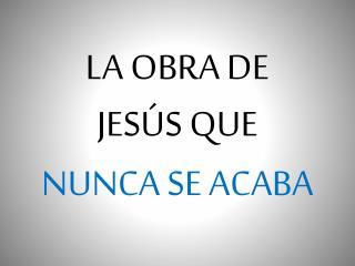 LA OBRA DE JESÚS QUE NUNCA SE ACABA