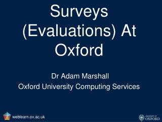 Surveys (Evaluations) At Oxford Dr Adam Marshall Oxford University Computing Services