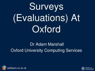 Surveys (Evaluations) At Oxford Dr Adam Marshall Oxford University Computing Services