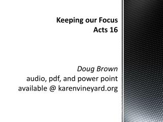 Keeping our Focus Acts  16 Doug  Brown audio,  pdf , and power point available @ karenvineyard