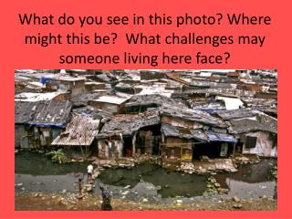 What do you see in this photo? Where might this be?  What challenges may someone living here face?
