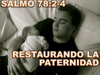 SALMO 78:2-4 RESTAURANDO LA PATERNIDAD