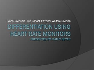Differentiation using Heart Rate Monitors Presented by: Kathy Beyer
