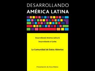Desarrollando América Latina & Desarrollando el Caribe La Comunidad de Datos Abiertos