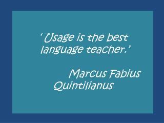 ' Usage is the best  language teacher.' Marcus  Fabius Quintilianus